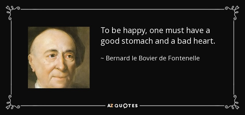 To be happy, one must have a good stomach and a bad heart. - Bernard le Bovier de Fontenelle