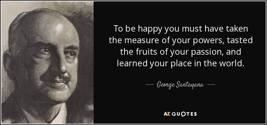 To be happy you must have taken the measure of your powers, tasted the fruits of your passion, and learned your place in the world. - George Santayana