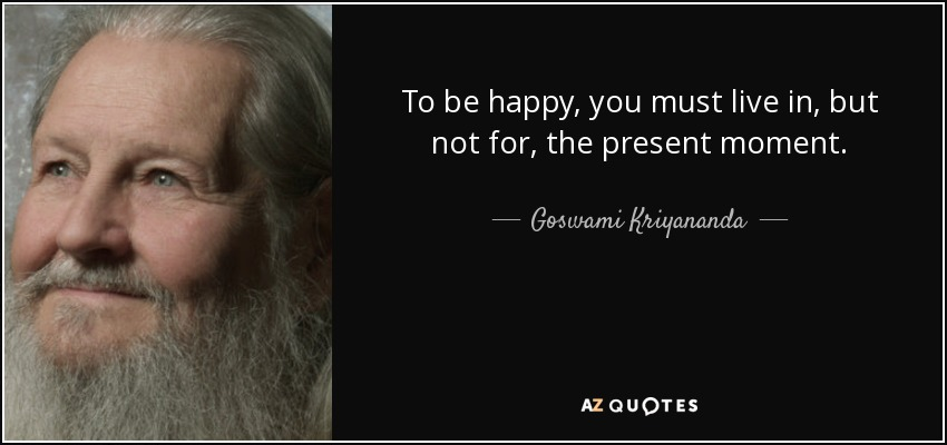To be happy, you must live in, but not for, the present moment. - Goswami Kriyananda