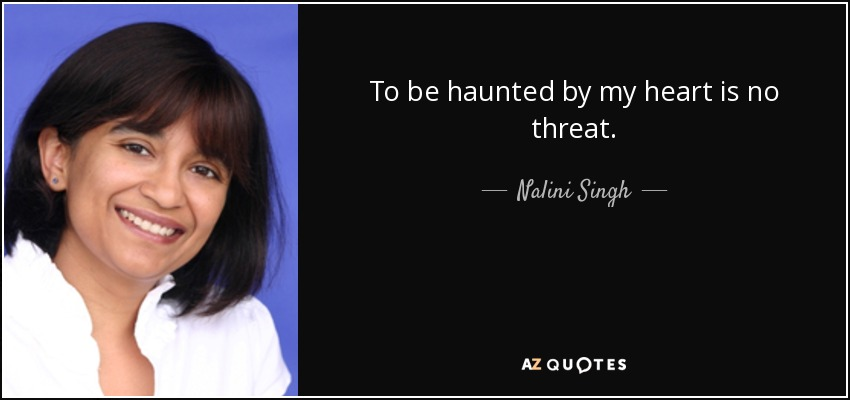 To be haunted by my heart is no threat. - Nalini Singh