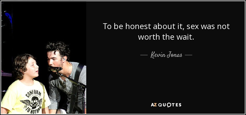 To be honest about it, sex was not worth the wait. - Kevin Jonas