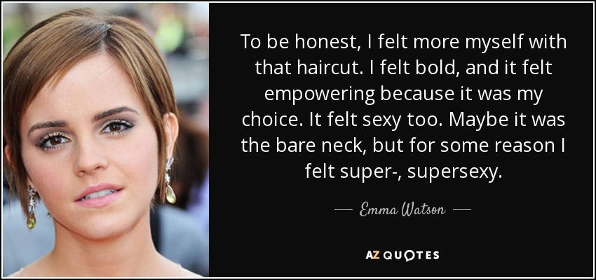 To be honest, I felt more myself with that haircut. I felt bold, and it felt empowering because it was my choice. It felt sexy too. Maybe it was the bare neck, but for some reason I felt super-, supersexy. - Emma Watson