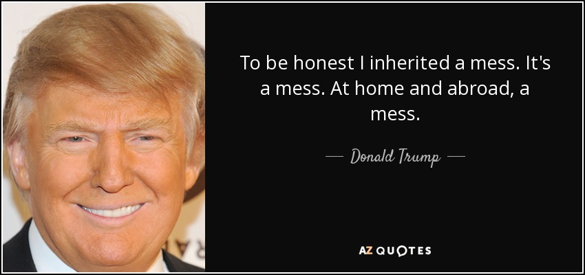 To be honest I inherited a mess. It's a mess. At home and abroad, a mess. - Donald Trump