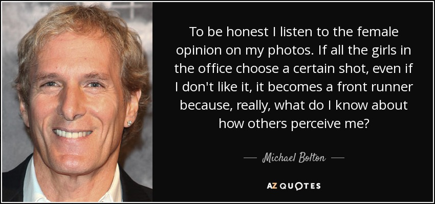 Michael Bolton Quote To Be Honest I Listen To The Female Opinion On