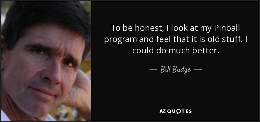 To be honest, I look at my Pinball program and feel that it is old stuff. I could do much better. - Bill Budge
