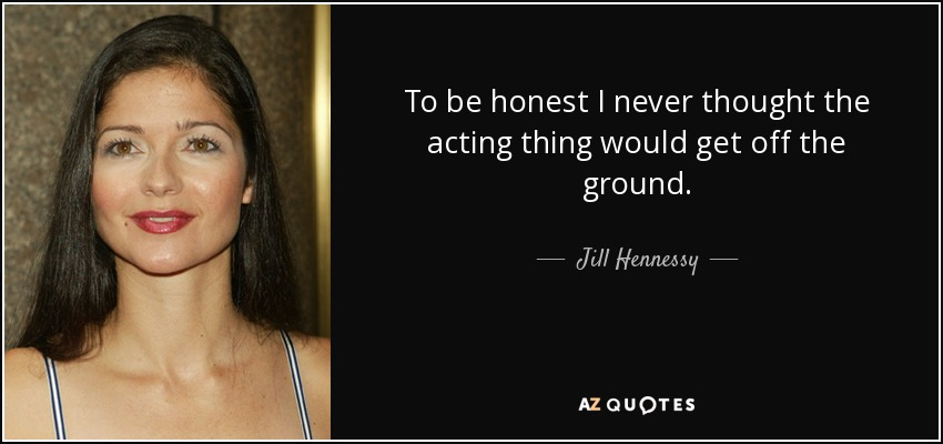 To be honest I never thought the acting thing would get off the ground. - Jill Hennessy