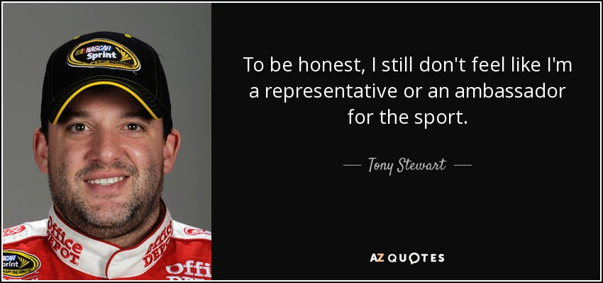 To be honest, I still don't feel like I'm a representative or an ambassador for the sport. - Tony Stewart