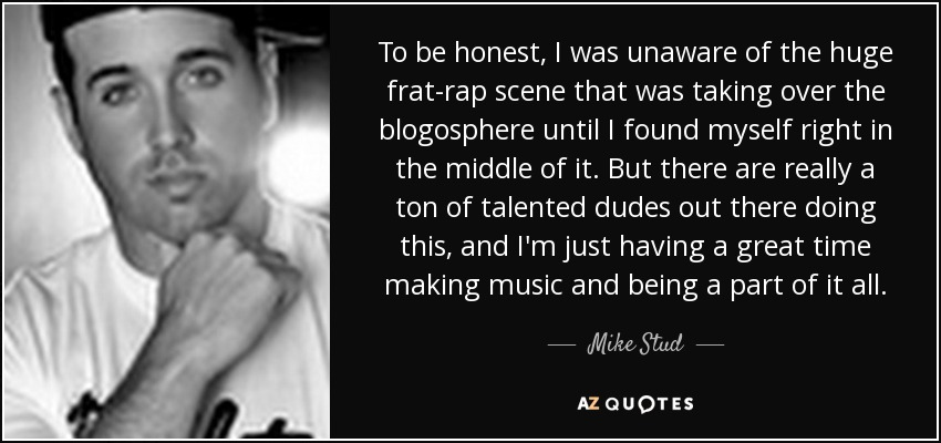 mike stud quote to be honest i was unaware of the huge frat rap
