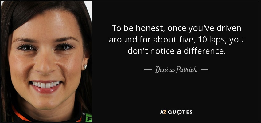 To be honest, once you've driven around for about five, 10 laps, you don't notice a difference. - Danica Patrick