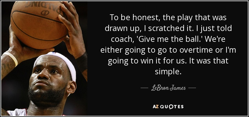 To be honest, the play that was drawn up, I scratched it. I just told coach, 'Give me the ball.' We're either going to go to overtime or I'm going to win it for us. It was that simple. - LeBron James