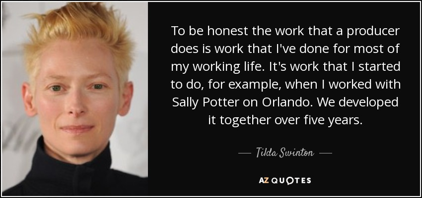 To be honest the work that a producer does is work that I've done for most of my working life. It's work that I started to do, for example, when I worked with Sally Potter on Orlando. We developed it together over five years. - Tilda Swinton