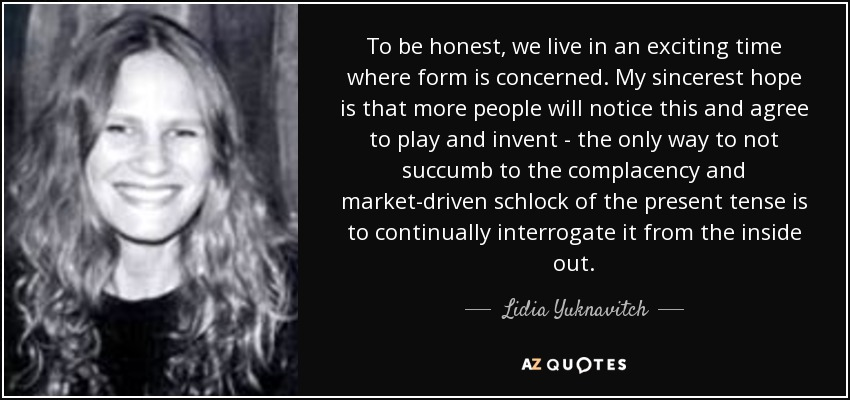 To be honest, we live in an exciting time where form is concerned. My sincerest hope is that more people will notice this and agree to play and invent - the only way to not succumb to the complacency and market-driven schlock of the present tense is to continually interrogate it from the inside out. - Lidia Yuknavitch