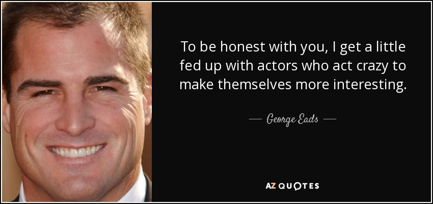 To be honest with you, I get a little fed up with actors who act crazy to make themselves more interesting. - George Eads