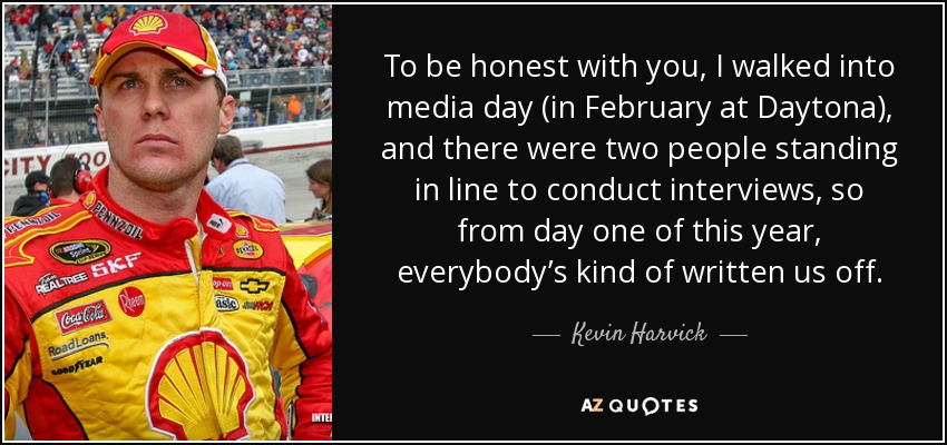 To be honest with you, I walked into media day (in February at Daytona), and there were two people standing in line to conduct interviews, so from day one of this year, everybody's kind of written us off. - Kevin Harvick