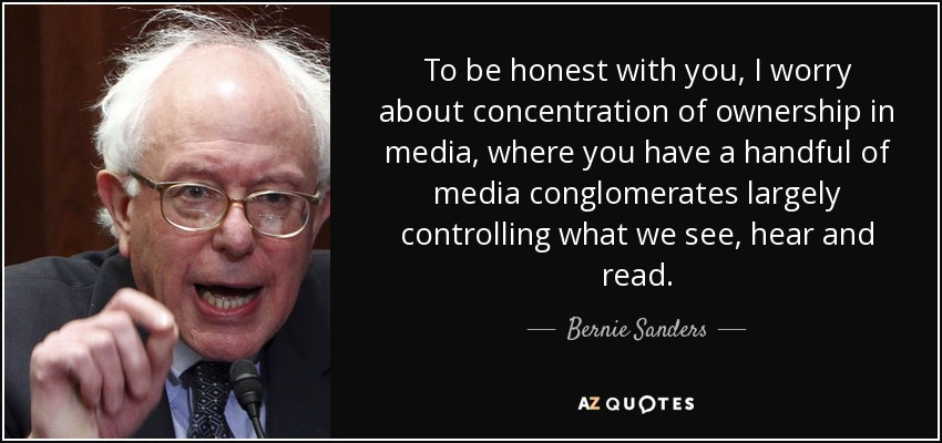 To be honest with you, I worry about concentration of ownership in media, where you have a handful of media conglomerates largely controlling what we see, hear and read. - Bernie Sanders