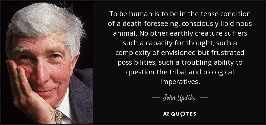To be human is to be in the tense condition of a death-foreseeing, consciously libidinous animal. No other earthly creature suffers such a capacity for thought, such a complexity of envisioned but frustrated possibilities, such a troubling ability to question the tribal and biological imperatives. - John Updike