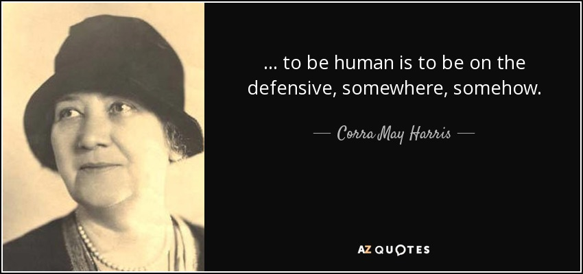 ... to be human is to be on the defensive, somewhere, somehow. - Corra May Harris