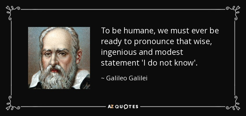 To be humane, we must ever be ready to pronounce that wise, ingenious and modest statement 'I do not know'. - Galileo Galilei
