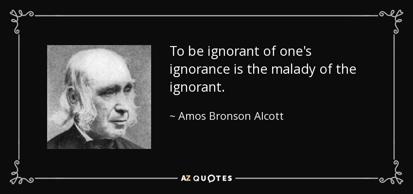 To be ignorant of one's ignorance is the malady of the ignorant. - Amos Bronson Alcott