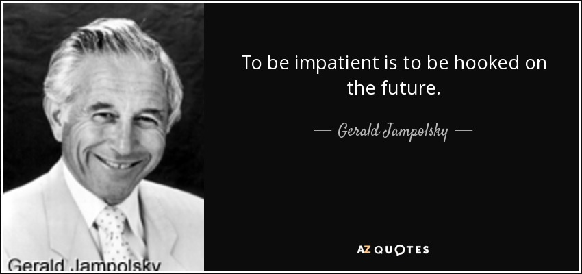 To be impatient is to be hooked on the future. - Gerald Jampolsky