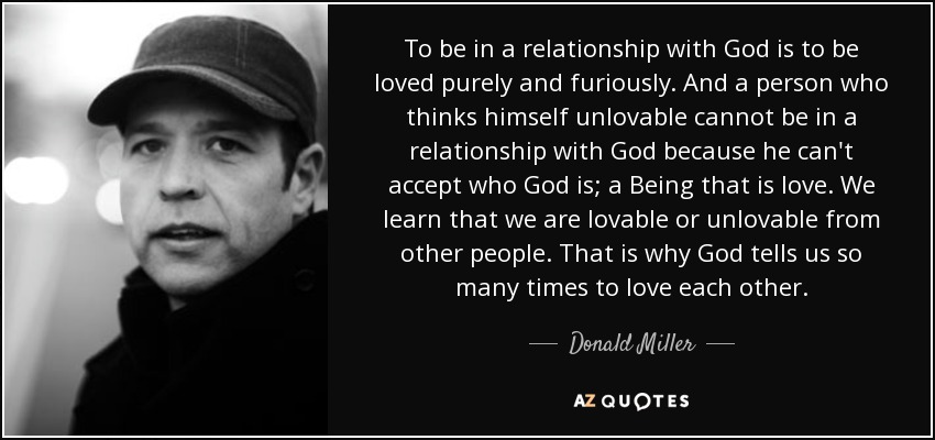 ...to be in a relationship with God is to be loved purely and furiously. And a person who thinks himself unlovable cannot be in a relationship with God because he can't accept who God is; a Being that is love. We learn that we are lovable or unlovable from other people...That is why God tells us so many times to love each other. - Donald Miller