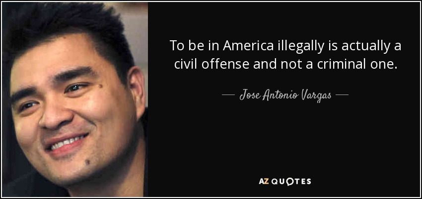 To be in America illegally is actually a civil offense and not a criminal one. - Jose Antonio Vargas