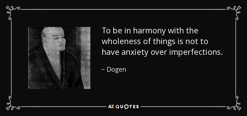 To be in harmony with the wholeness of things is not to have anxiety over imperfections. - Dogen