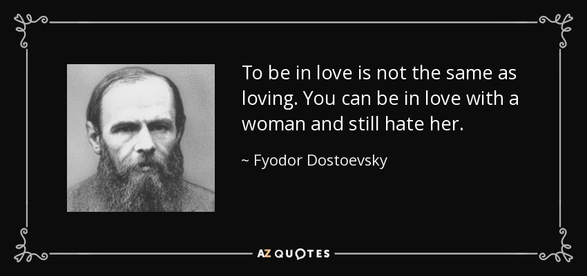 To be in love is not the same as loving. You can be in love with a woman and still hate her. - Fyodor Dostoevsky