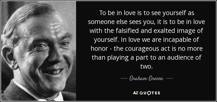 To be in love is to see yourself as someone else sees you, it is to be in love with the falsified and exalted image of yourself. In love we are incapable of honor - the courageous act is no more than playing a part to an audience of two. - Graham Greene