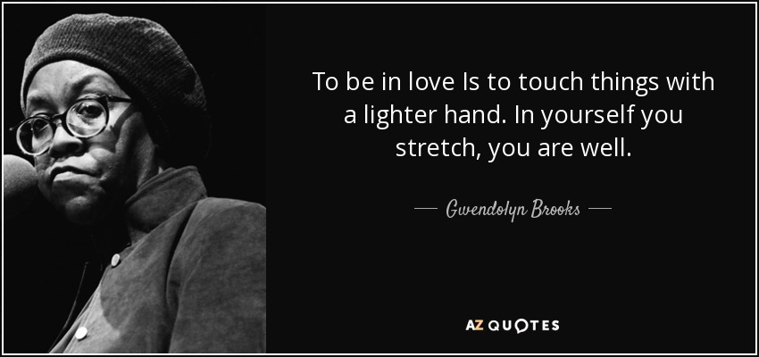 To be in love Is to touch things with a lighter hand. In yourself you stretch, you are well. - Gwendolyn Brooks