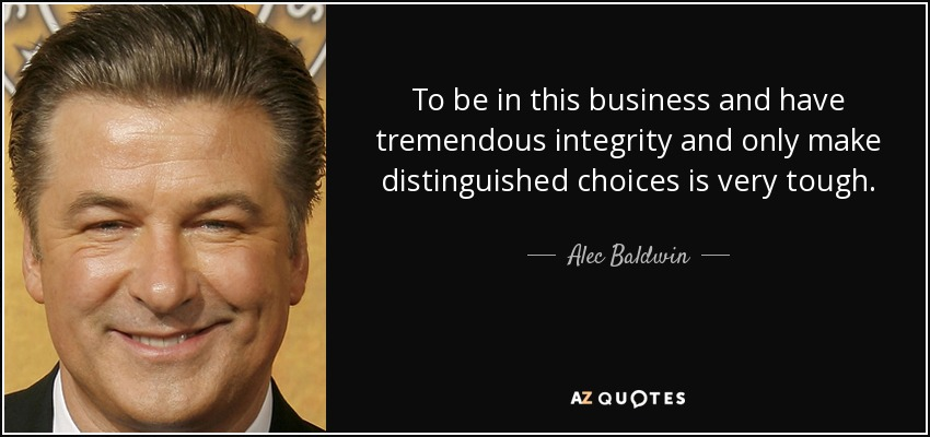 To be in this business and have tremendous integrity and only make distinguished choices is very tough. - Alec Baldwin