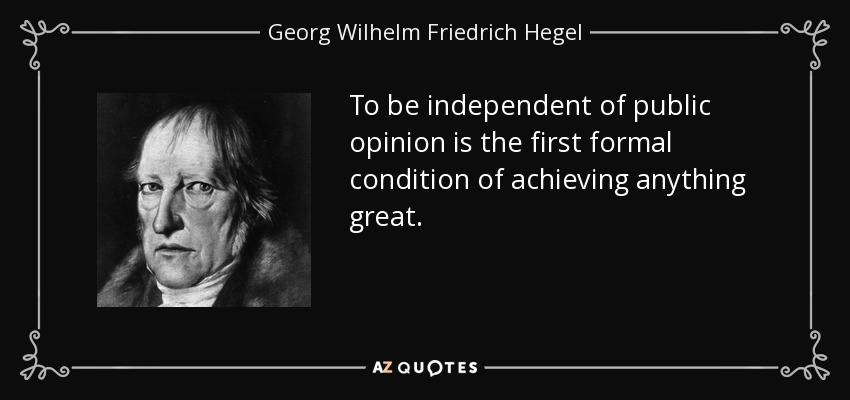 To be independent of public opinion is the first formal condition of achieving anything great. - Georg Wilhelm Friedrich Hegel