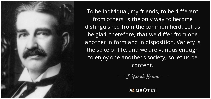 To be individual, my friends, to be different from others, is the only way to become distinguished from the common herd. Let us be glad, therefore, that we differ from one another in form and in disposition. Variety is the spice of life, and we are various enough to enjoy one another's society; so let us be content. - L. Frank Baum