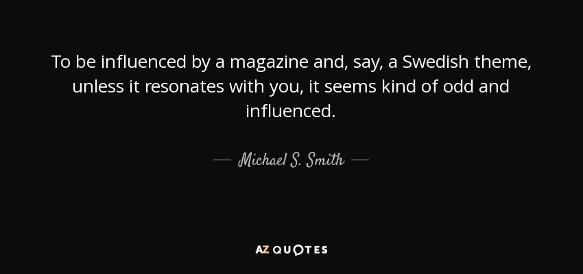 To be influenced by a magazine and, say, a Swedish theme, unless it resonates with you, it seems kind of odd and influenced. - Michael S. Smith
