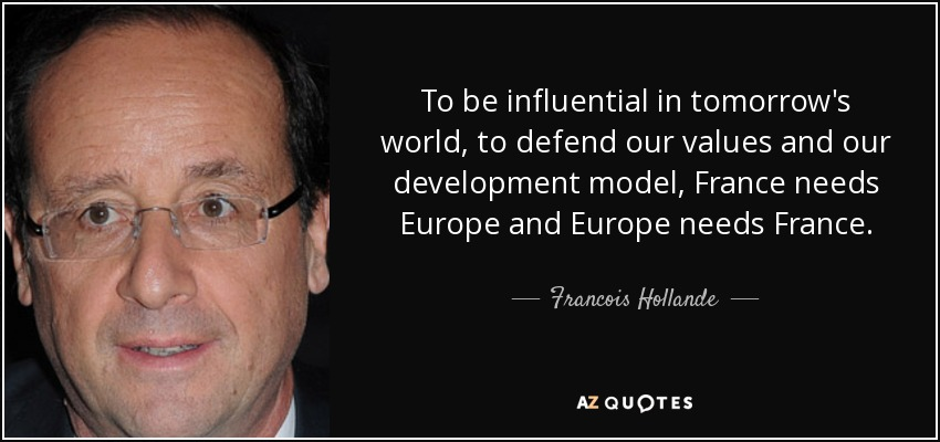 To be influential in tomorrow's world, to defend our values and our development model, France needs Europe and Europe needs France. - Francois Hollande