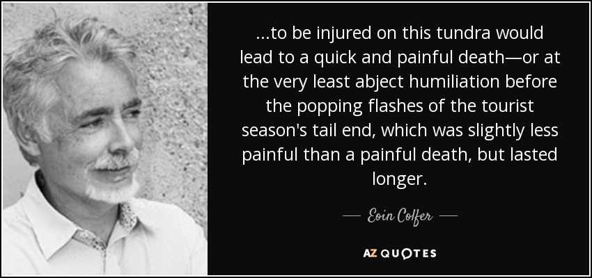 ...to be injured on this tundra would lead to a quick and painful death—or at the very least abject humiliation before the popping flashes of the tourist season's tail end, which was slightly less painful than a painful death, but lasted longer. - Eoin Colfer