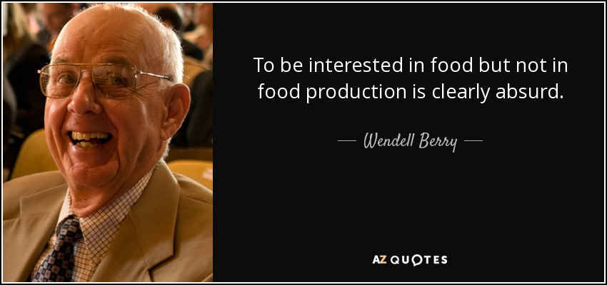 To be interested in food but not in food production is clearly absurd. - Wendell Berry