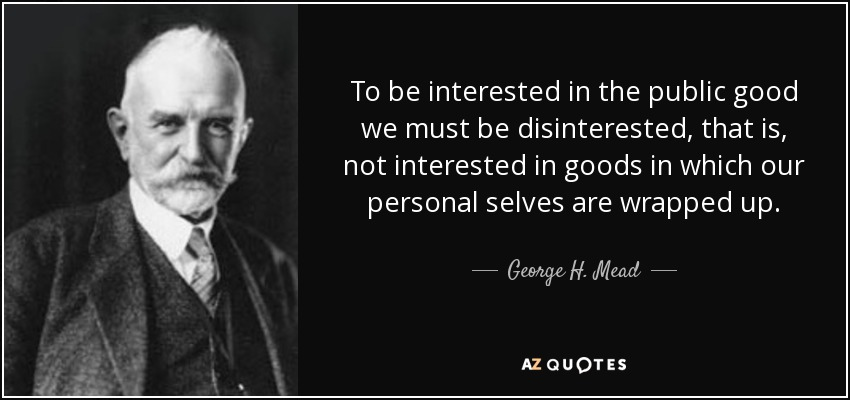 To be interested in the public good we must be disinterested, that is, not interested in goods in which our personal selves are wrapped up. - George H. Mead