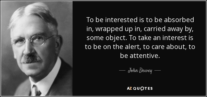 To be interested is to be absorbed in, wrapped up in, carried away by, some object. To take an interest is to be on the alert, to care about, to be attentive. - John Dewey