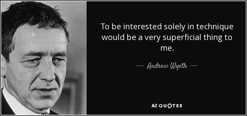 To be interested solely in technique would be a very superficial thing to me. - Andrew Wyeth