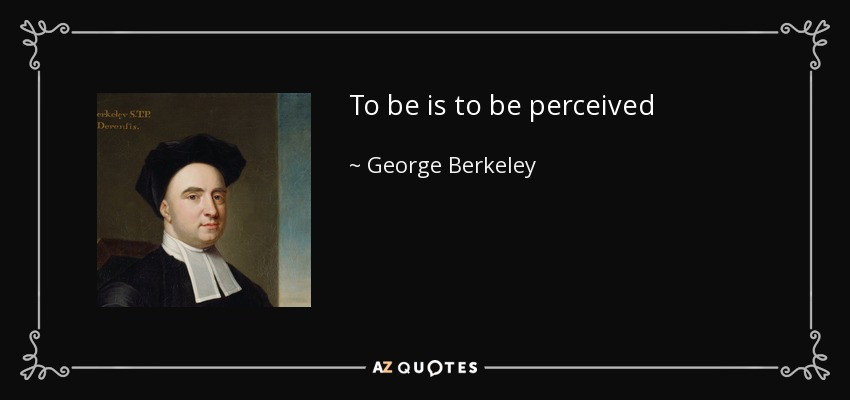 To be is to be perceived - George Berkeley
