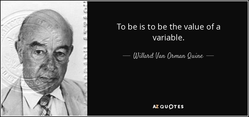 To be is to be the value of a variable. - Willard Van Orman Quine