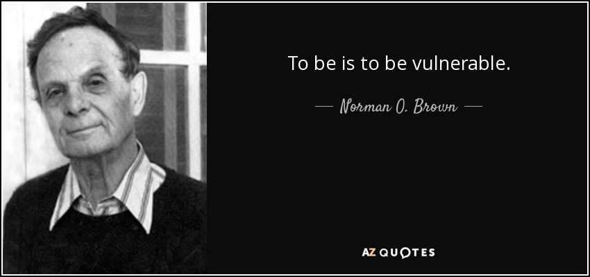 To be is to be vulnerable. - Norman O. Brown
