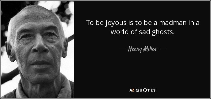 To be joyous is to be a madman in a world of sad ghosts. - Henry Miller