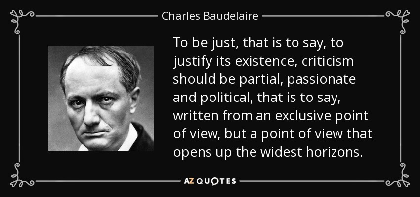 To be just, that is to say, to justify its existence, criticism should be partial, passionate and political, that is to say, written from an exclusive point of view, but a point of view that opens up the widest horizons. - Charles Baudelaire