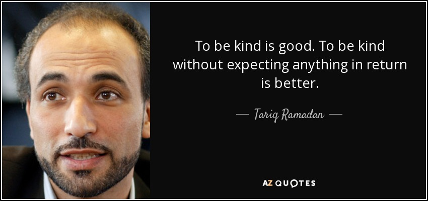 To be kind is good. To be kind without expecting anything in return is better. - Tariq Ramadan