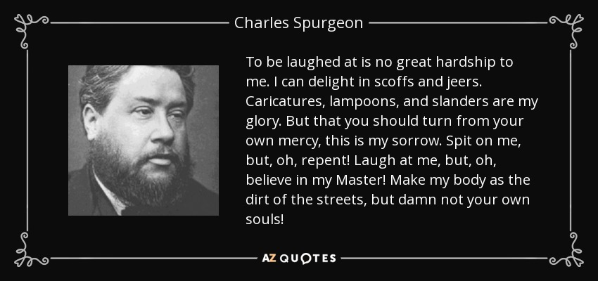 To be laughed at is no great hardship to me. I can delight in scoffs and jeers. Caricatures, lampoons, and slanders are my glory. But that you should turn from your own mercy, this is my sorrow. Spit on me, but, oh, repent! Laugh at me, but, oh, believe in my Master! Make my body as the dirt of the streets, but damn not your own souls! - Charles Spurgeon