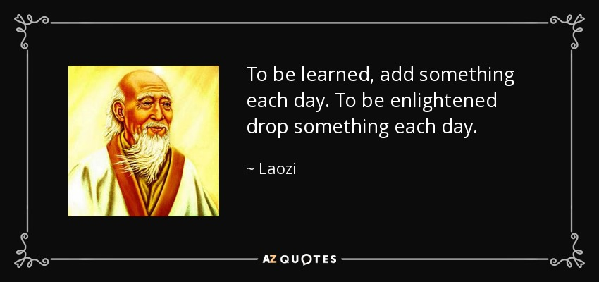 To be learned, add something each day. To be enlightened drop something each day. - Laozi