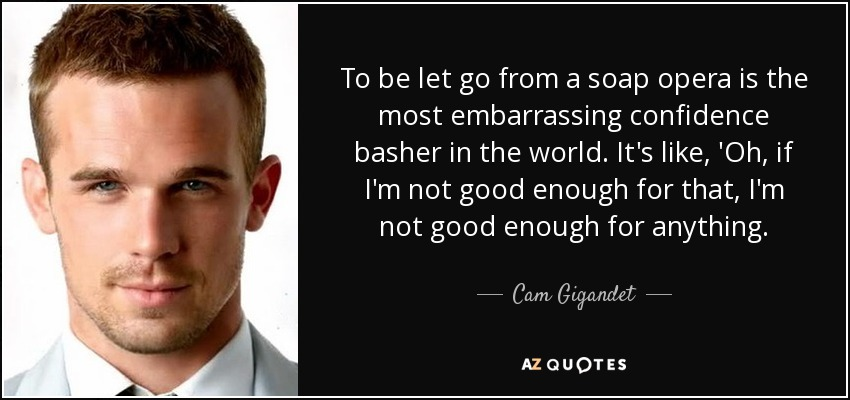 To be let go from a soap opera is the most embarrassing confidence basher in the world. It's like, 'Oh, if I'm not good enough for that, I'm not good enough for anything. - Cam Gigandet