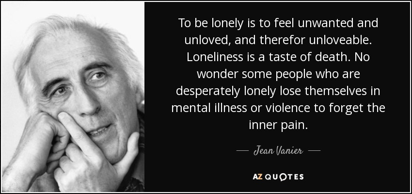 To be lonely is to feel unwanted and unloved, and therefor unloveable. Loneliness is a taste of death. No wonder some people who are desperately lonely lose themselves in mental illness or violence to forget the inner pain. - Jean Vanier